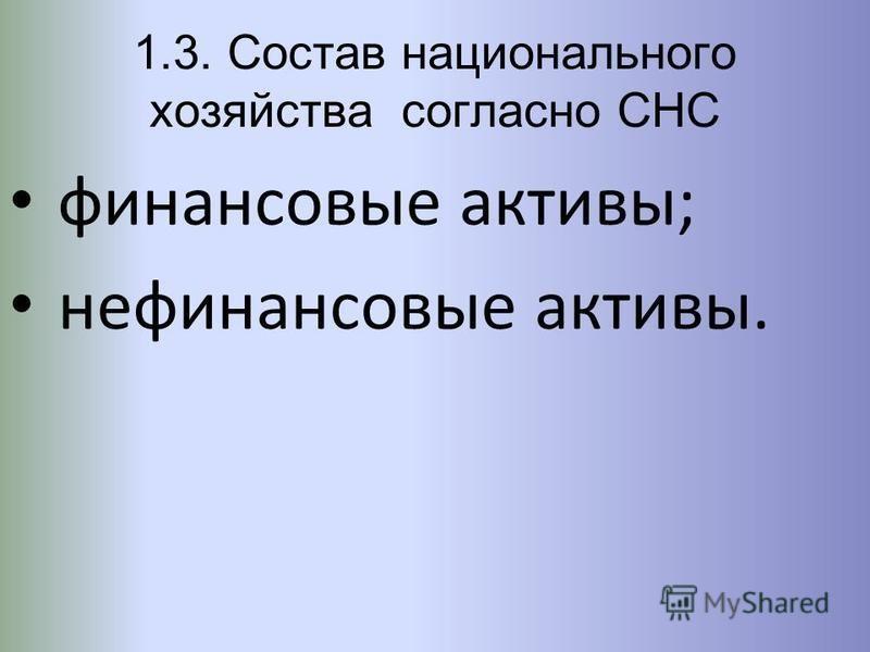 1.3. Состав национального хозяйства согласно СНС финансовые активы; нефинансовые активы.