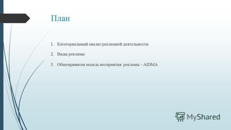План 1. Категориальный анализ рекламной деятельности 2. Виды рекламы 3. Общепринятая модель восприятия рекламы – AIDMA