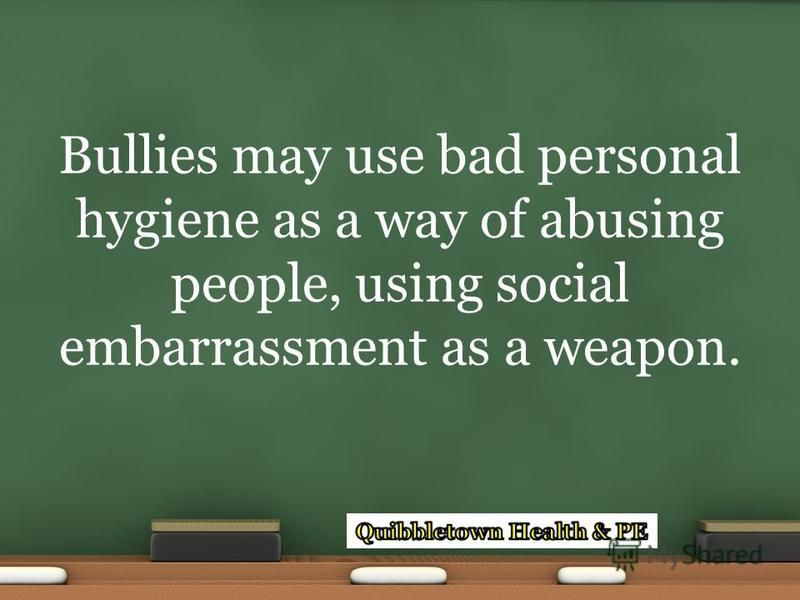 Bullies may use bad personal hygiene as a way of abusing people, using social embarrassment as a weapon.