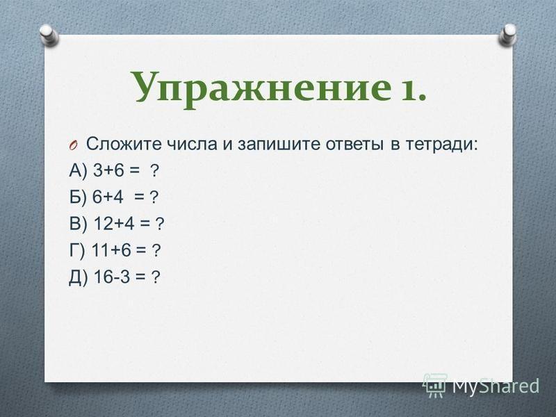 Упражнение 1. O Сложите числа и запишите ответы в тетради : А ) 3+6 = ? Б ) 6+4 = ? В ) 12+4 = ? Г ) 11+6 = ? Д ) 16-3 = ?