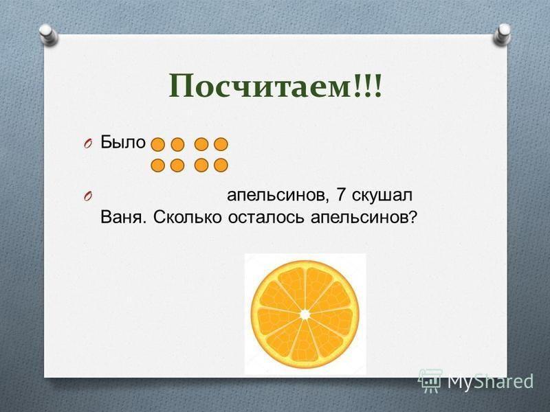 Посчитаем!!! O Было O апельсинов, 7 скушал Ваня. Сколько осталось апельсинов ?