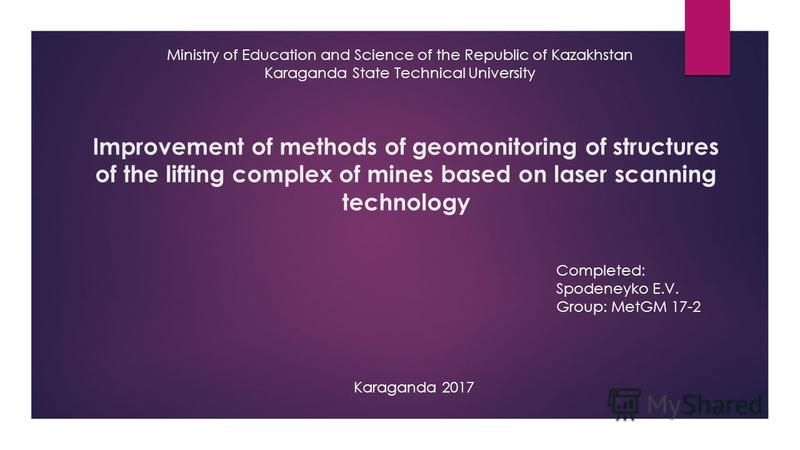 Improvement of methods of geomonitoring of structures of the lifting complex of mines based on laser scanning technology Ministry of Education and Science of the Republic of Kazakhstan Karaganda State Technical University Completed: Spodeneyko E.V. G
