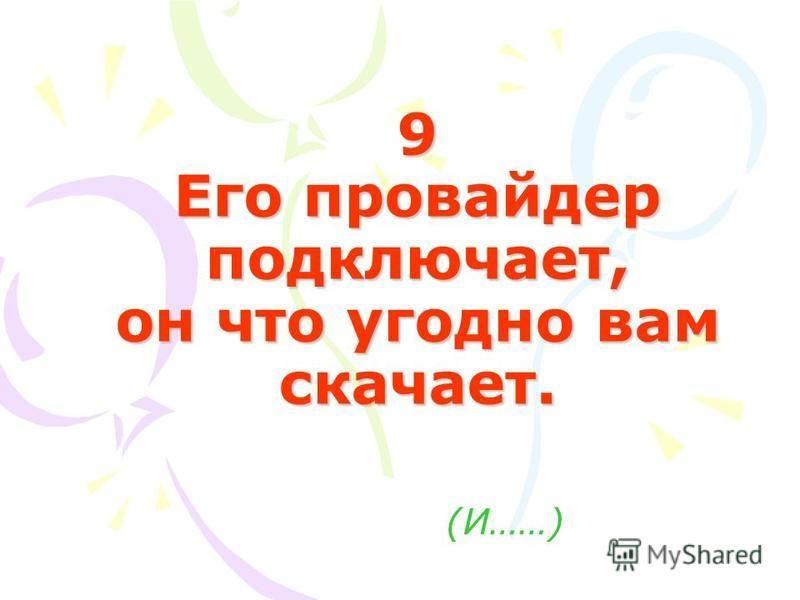 9 Его провайдер подключает, он что угодно вам скачает. (И……)