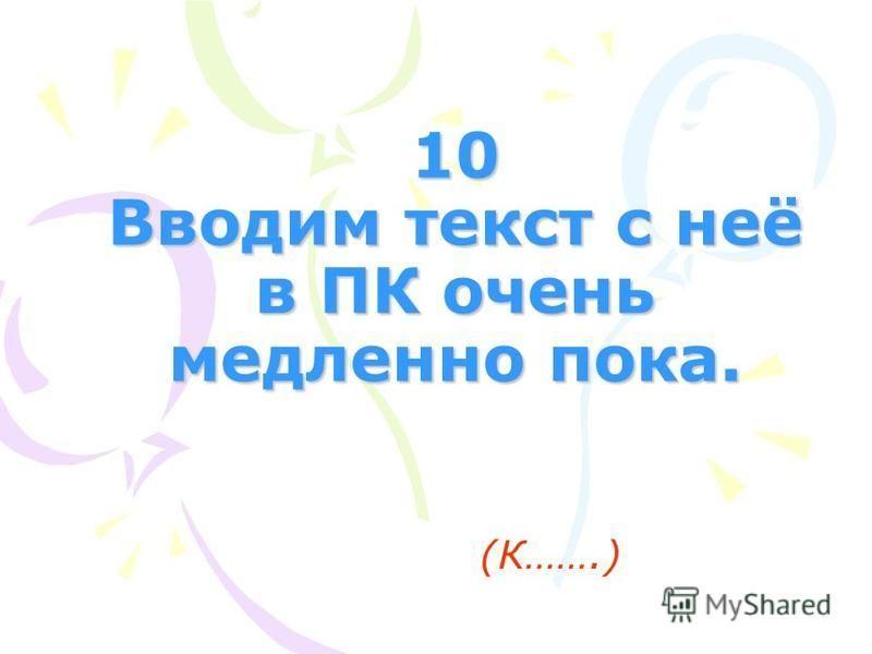 10 Вводим текст с неё в ПК очень медленно пока. (К…….)
