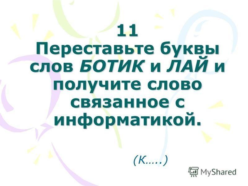 11 Переставьте буквы слов БОТИК и ЛАЙ и получите слово связанное с информатикой. (К…..)