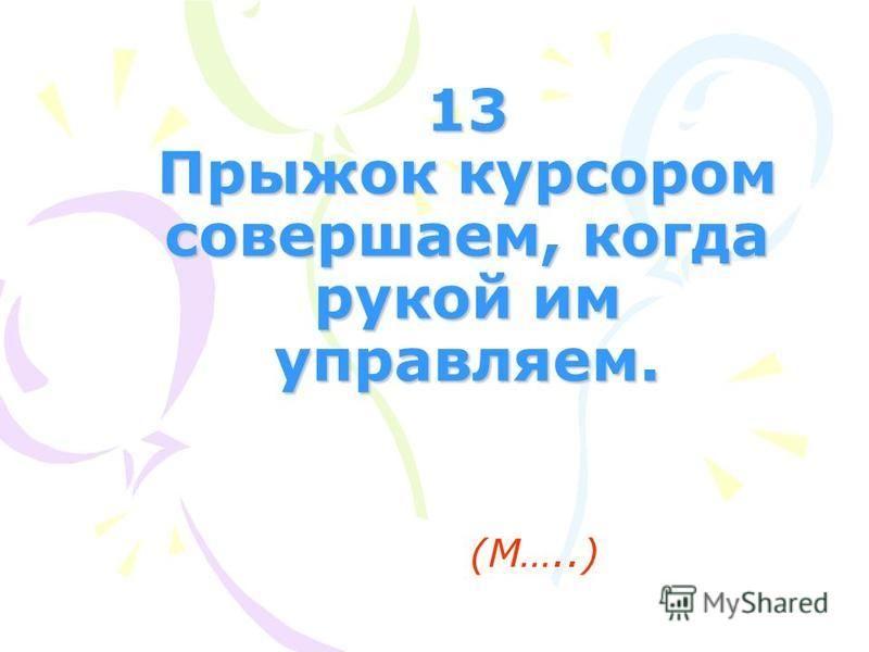 13 Прыжок курсором совершаем, когда рукой им управляем. (М…..)