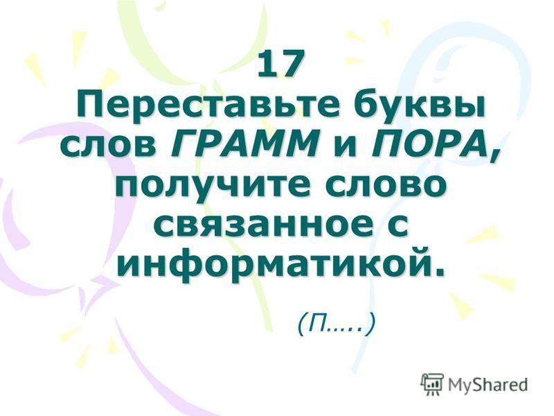17 Переставьте буквы слов ГРАММ и ПОРА, получите слово связанное с информатикой. (П…..)