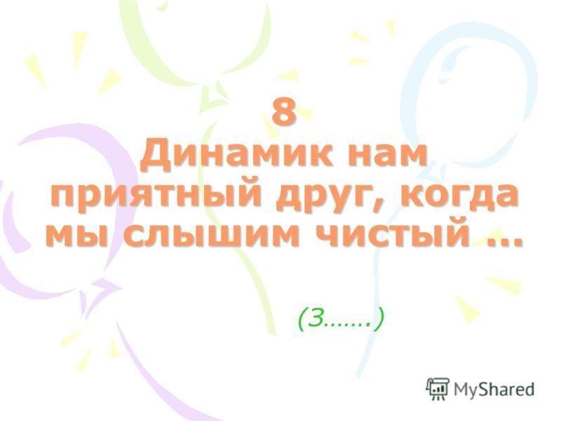 8 Динамик нам приятный друг, когда мы слышим чистый... (З…….)