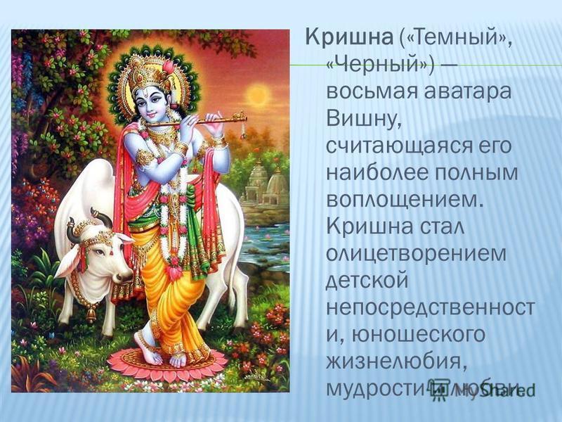 Кришна («Темный», «Черный») восьмая аватара Вишну, считающаяся его наиболее полным воплощением. Кришна стал олицетворением детской непосредственности и, юношеского жизнелюбия, мудрости и любви.