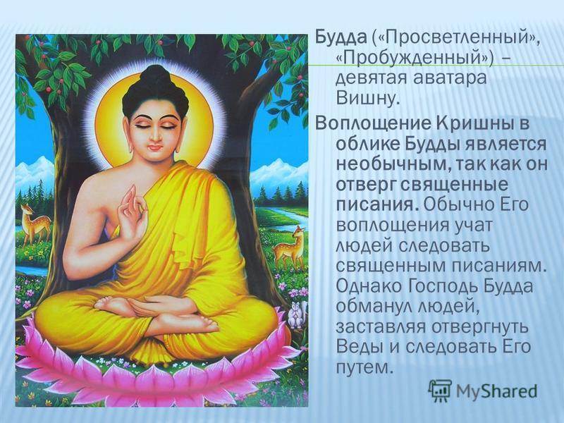 Будда («Просветленный», «Пробужденный») – девятая аватара Вишну. Воплощение Кришны в облике Будды является необычным, так как он отверг священные писания. Обычно Его воплощения учат людей следовать священным писаниям. Однако Господь Будда обманул люд