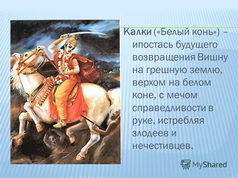 Калки («Белый конь») – ипостась будущего возвращения Вишну на грешную землю, верхом на белом коне, с мечом справедливости в руке, истребляя злодеев и нечестивцев.