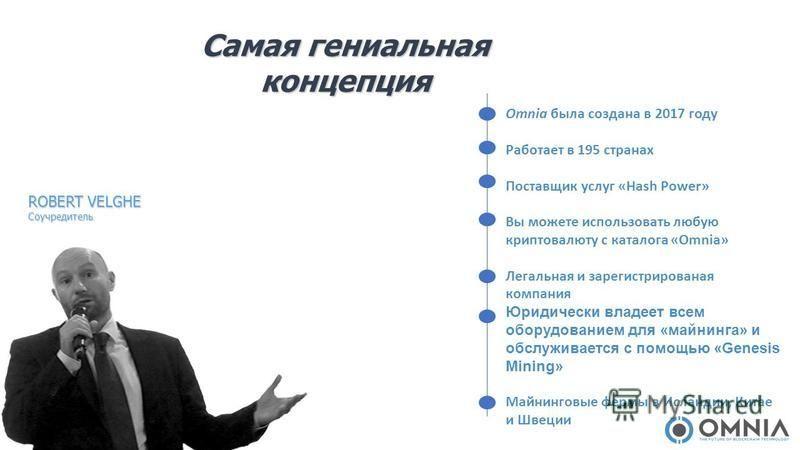 ROBERT VELGHE Соучредитель Самая гениальная концепция Omnia была создана в 2017 году Работает в 195 странах Поставщик услуг «Hash Power» Вы можете использовать любую крипто валюту с каталога «Omnia» Легальная и зарегистрированная компания Юридически