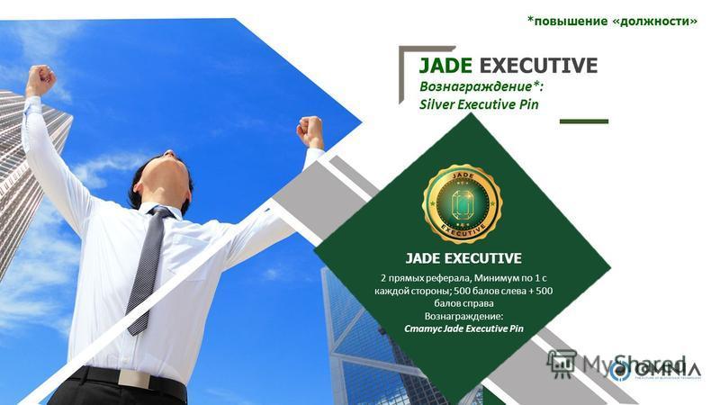JADE EXECUTIVE Вознаграждение*: Silver Executive Pin 2 прямых реферала, Минимум по 1 с каждой стороны; 500 балов слева + 500 балов справа Вознаграждение: Статус Jade Executive Pin JADE EXECUTIVE *повышение «должности»