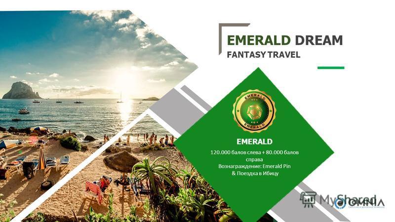 EMERALD DREAM FANTASY TRAVEL 120.000 балов слева + 80.000 балов справа Вознаграждение: Emerald Pin & Поездка в Ибицу EMERALD