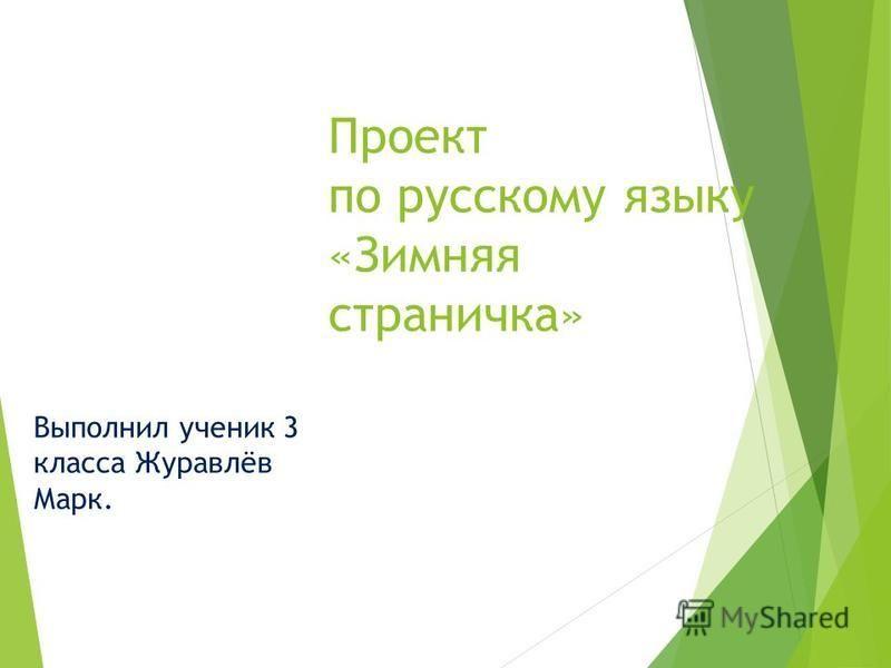 Проект по русскому языку «Зимняя страничка» Выполнил ученик 3 класса Журавлёв Марк.