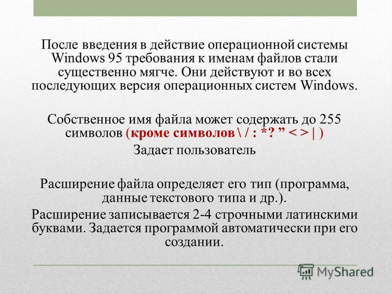 После введения в действие операционной системы Windows 95 требования к именам файлов стали существенно мягче. Они действуют и во всех последующих версия операционных систем Windows. Собственное имя файла может содержать до 255 символов (кроме символо