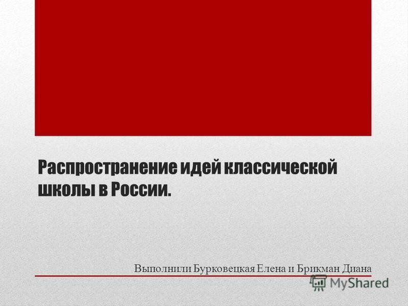 Распространение идей классической школы в России. Выполнили Бурковецкая Елена и Брикман Диана
