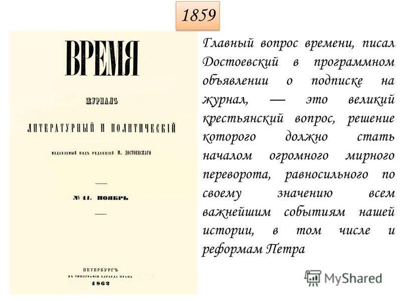 1859 Главный вопрос времени, писал Достоевский в программном объявлении о подписке на журнал, это великий крестьянский вопрос, решение которого должно стать началом огромного мирного переворота, равносильного по своему значению всем важнейшим события