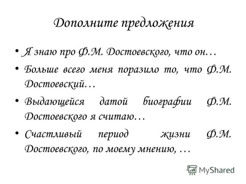 Дополните предложения Я знаю про Ф.М. Достоевского, что он… Больше всего меня поразило то, что Ф.М. Достоевский… Выдающейся датой биографии Ф.М. Достоевского я считаю… Счастливый период жизни Ф.М. Достоевского, по моему мнению, …
