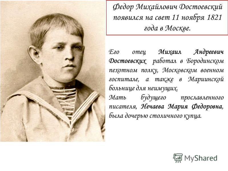 Федор Михайлович Достоевский появился на свет 11 ноября 1821 года в Москве. Его отец Михаил Андреевич Достоевских работал в Бородинском пехотном полку, Московском военном госпитале, а также в Мариинской больнице для неимущих. Мать будущего прославлен