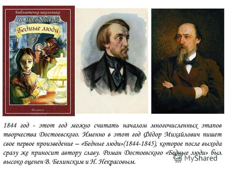 1844 год - этот год можно считать началом многочисленных этапов творчества Достоевского. Именно в этот год Фёдор Михайлович пишет свое первое произведение – «Бедные люди»(1844-1845), которое после выхода сразу же приносит автору славу. Роман Достоевс