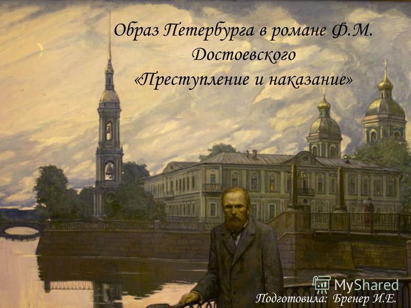 Образ Петербурга в романе Ф.М. Достоевского «Преступление и наказание» Подготовила: Бренер И.Е.