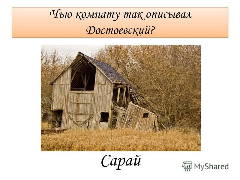 Чью комнату так описывал Достоевский? Сарай