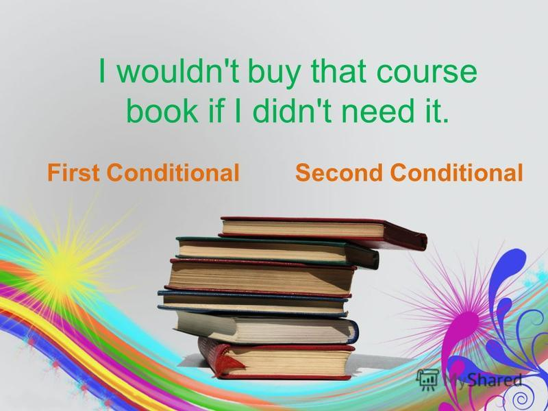 I wouldn't buy that course book if I didn't need it. First ConditionalSecond Conditional