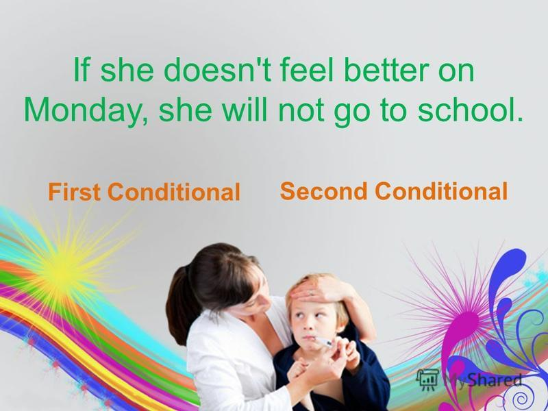If she doesn't feel better on Monday, she will not go to school. First Conditional Second Conditional