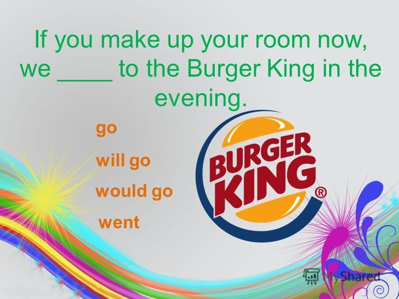If you make up your room now, we ____ to the Burger King in the evening. go will go would go went