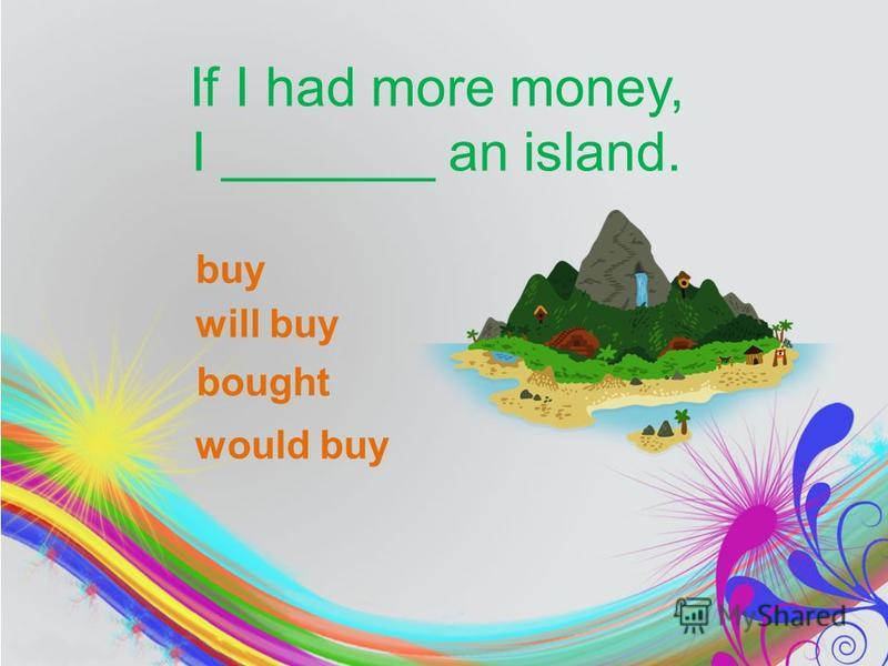If I had more money, I _______ an island. buy will buy would buy bought