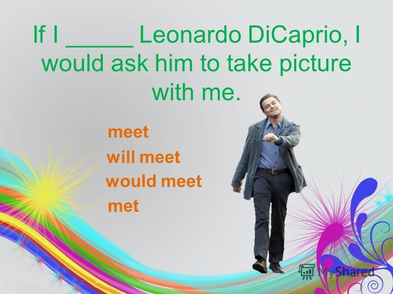 If I _____ Leonardo DiCaprio, I would ask him to take picture with me. meet will meet would meet met