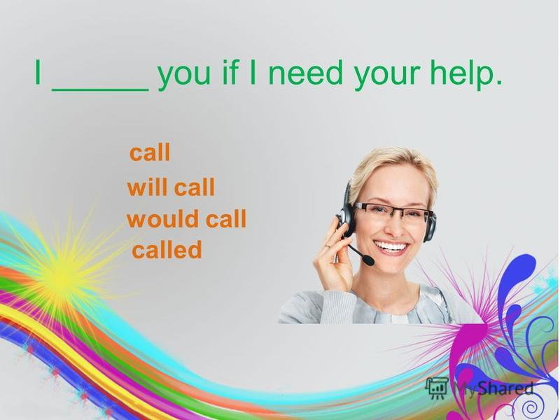 I _____ you if I need your help. call will call would call called