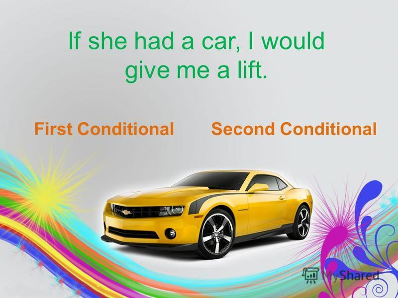 If she had a car, I would give me a lift. First ConditionalSecond Conditional