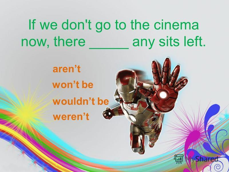 If we don't go to the cinema now, there _____ any sits left. arent wont be werent wouldnt be
