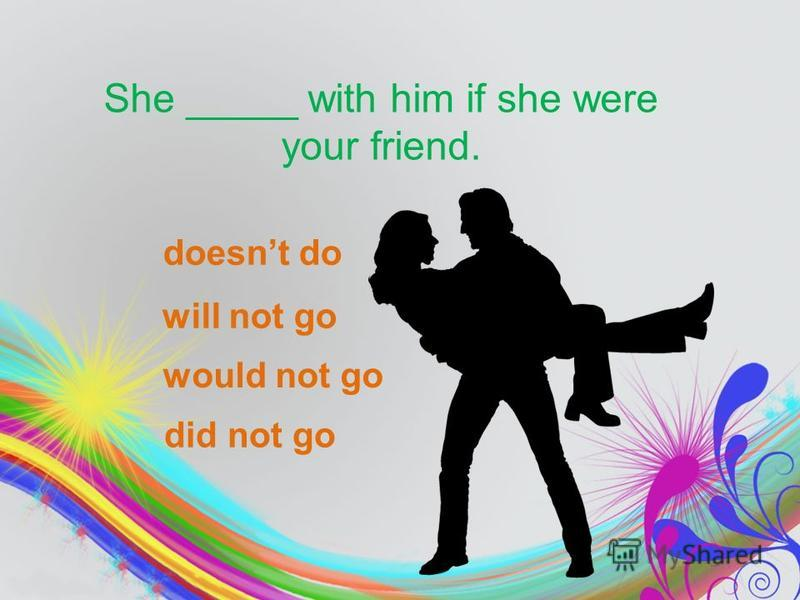 She _____ with him if she were your friend. would not go did not go doesnt do will not go