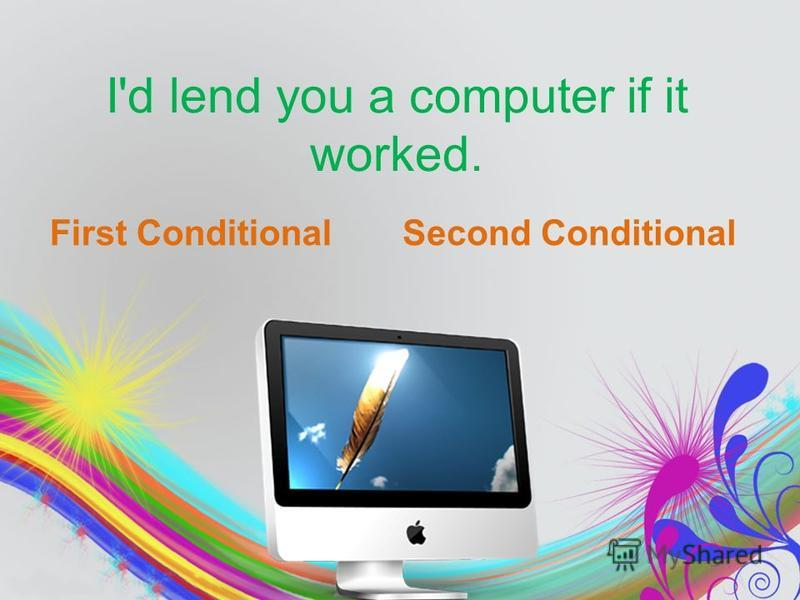I'd lend you a computer if it worked. First ConditionalSecond Conditional