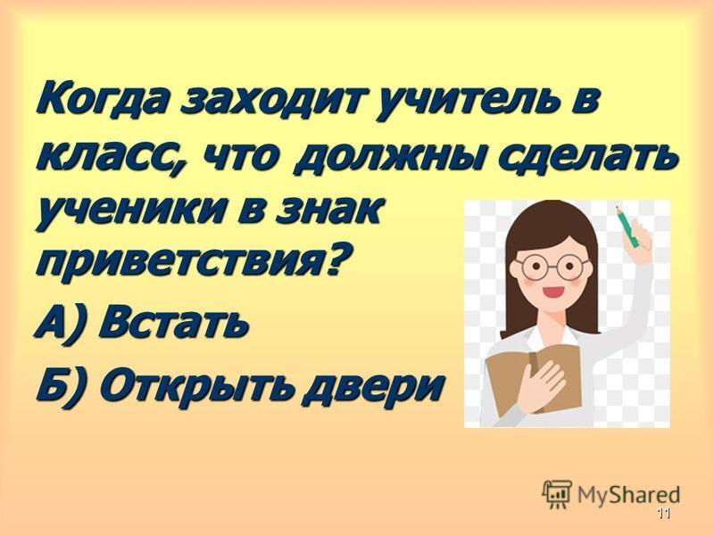 Когда заходит учитель в класс, что должны сделать ученики в знак приветствия? А) Встать Б) Открыть двери 11