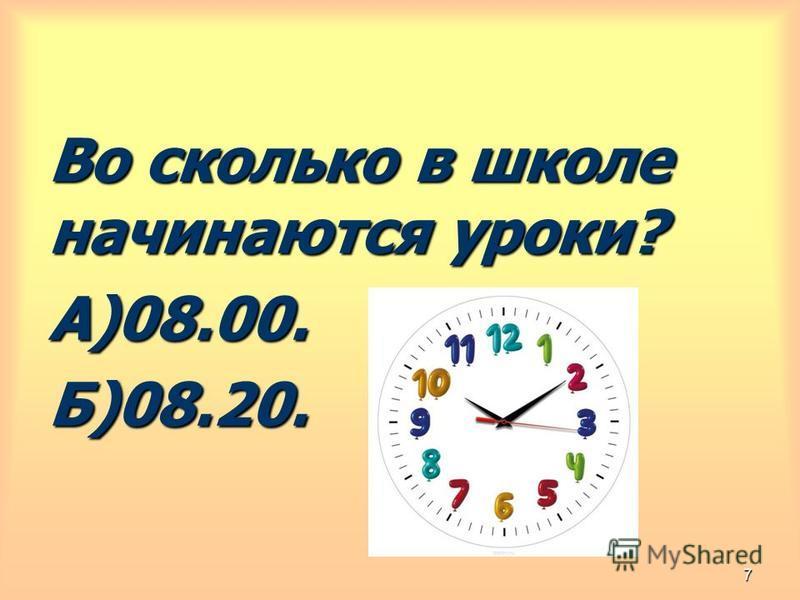 Во сколько в школе начинаются уроки? А)08.00.Б)08.20. 7
