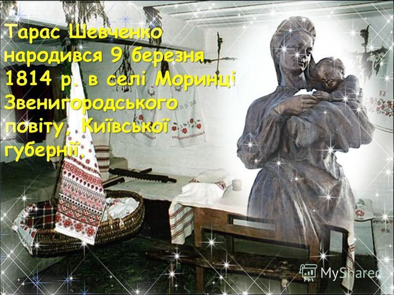 Тарас Шевченко народився 9 березня 1814 р. в селі Моринці Звенигородського повіту, Київської губернії.