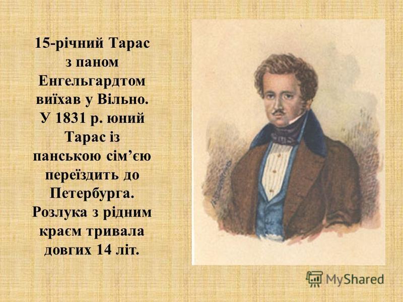 15-річний Тарас з паном Енгельгардтом виїхав у Вільно. У 1831 р. юний Тарас із панською сімєю переїздить до Петербурга. Розлука з рідним краєм тривала довгих 14 літ.