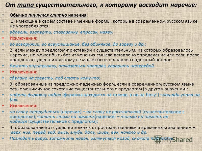 От типа существительного, к которому восходит наречие: Обычно пишутся слитно наречия: 1) имеющие в своём составе именные формы, которые в современном русском языке не употребляются: вдоволь, взаперти, спозаранку, впросак, наяву. Исключения: во всеору