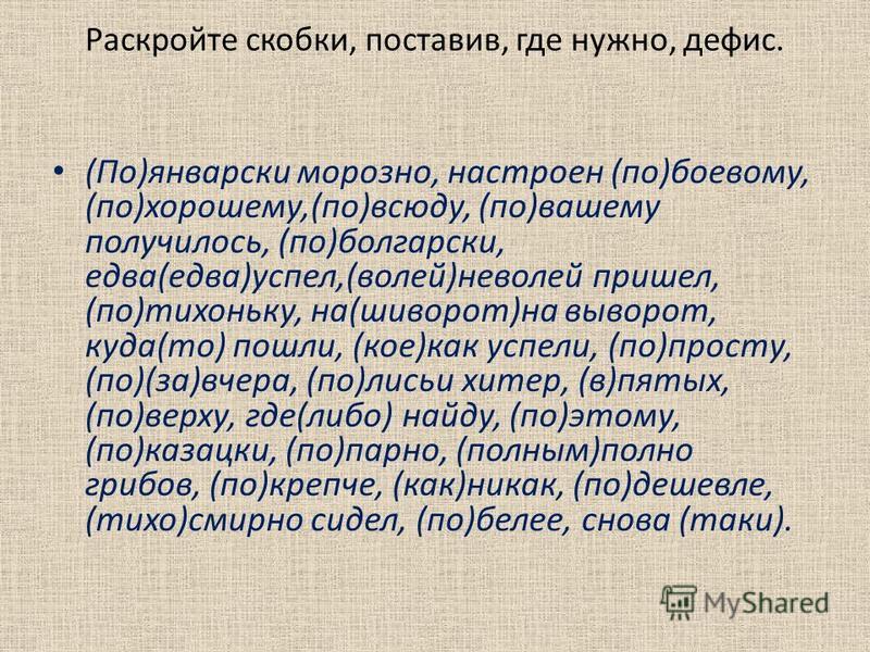 Раскройте скобки, поставив, где нужно, дефис. (По)январски морозно, настроен (по)боевому, (по)хорошему,(по)всюду, (по)вашему получилось, (по)болгарски, едва(едва)успел,(волей)неволей пришел, (по)тихоньку, на(шиворот)на выворот, куда(то) пошли, (кое)к