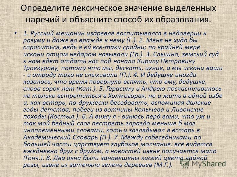 Определите лексическое значение выделенных наречий и объясните способ их образования. 1. Русский мещанин издревле воспитывался в недоверии к разуму и даже во вражде к нему (Г.). 2. Меня не худо бы спроситься, ведь я ей все-таки сродни; по крайней мер
