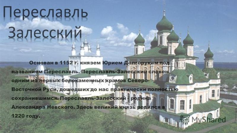 Основан в 1152 г. князем Юрием Долгоруким под названием Переславль. Переславль-Залесский славен одним из первых белокаменных храмов Северо- Восточной Руси, дошедших до нас практически полностью сохранившимся. Переславль-Залесский - родина Александра