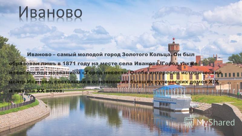 Иваново – самый молодой город Золотого Кольца. Он был образован лишь в 1871 году на месте села Иваново. Город также известен под названием «Город невест». Особо интересен исторический центр Иваново, состоящий в основном из бывших купеческих домов XIX