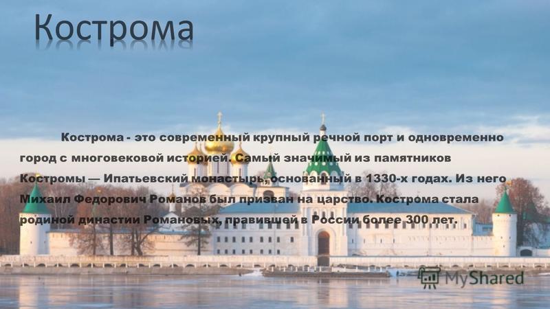 Кострома - это современный крупный речной порт и одновременно город с многовековой историей. Самый значимый из памятников Костромы Ипатьевский монастырь, основанный в 1330-х годах. Из него Михаил Федорович Романов был призван на царство. Кострома ста