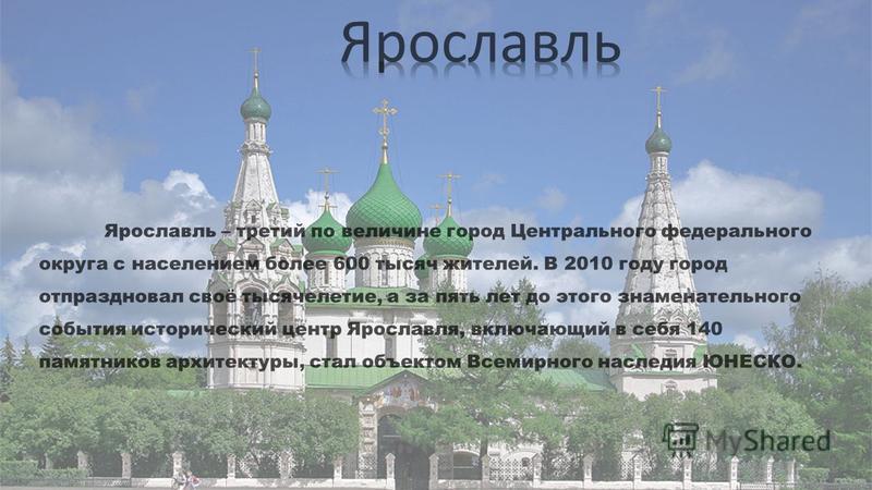 Ярославль – третий по величине город Центрального федерального округа с населением более 600 тысяч жителей. В 2010 году город отпраздновал своё тысячелетие, а за пять лет до этого знаменательного события исторический центр Ярославля, включающий в себ