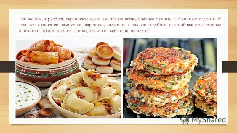 Так же как и русская, украинская кухня богата на всевозможные мучные и овощные изделия. К таковым относятся пампушки, вареники, галушки, а так же голубцы, разнообразные овощные блинчики (драники, капустяники, оладьи из кабачков) и соленья.