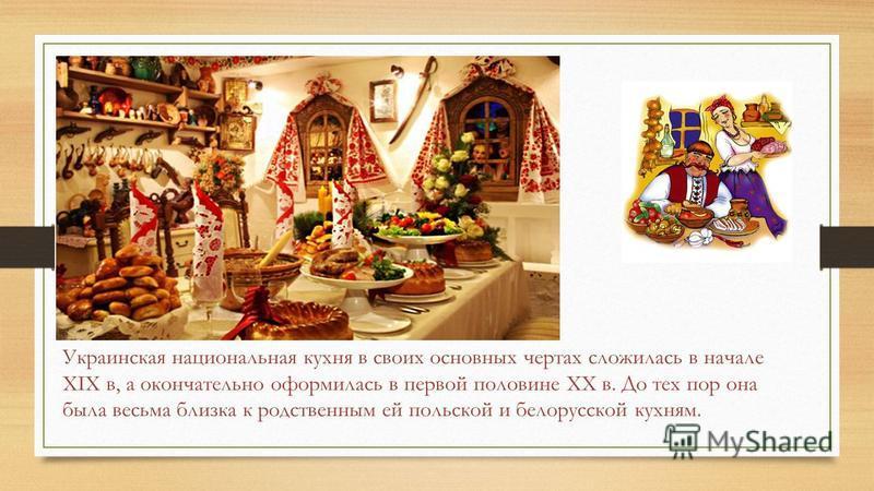 Украинская национальная кухня в своих основных чертах сложилась в начале XIX в, а окончательно оформилась в первой половине XX в. До тех пор она была весьма близка к родственным ей польской и белорусской кухням.